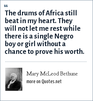 Mary McLeod Bethune: The drums of Africa still beat in my heart. They will not let me rest while there is a single Negro boy or girl without a chance to prove his worth.