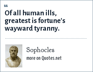Sophocles: Of all human ills, greatest is fortune's wayward tyranny.