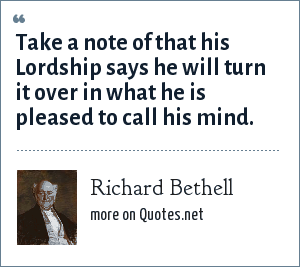 Richard Bethell: Take a note of that his Lordship says he will turn it over in what he is pleased to call his mind.