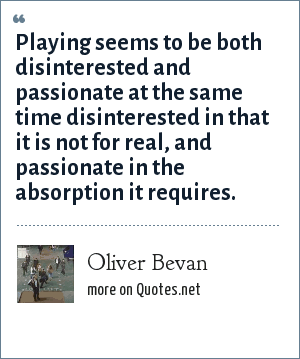Oliver Bevan: Playing seems to be both disinterested and passionate at the same time disinterested in that it is not for real, and passionate in the absorption it requires.