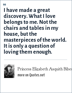 Princess Elizabeth Asquith Bibesco: I have made a great discovery. What I love belongs to me. Not the chairs and tables in my house, but the masterpieces of the world. It is only a question of loving them enough.
