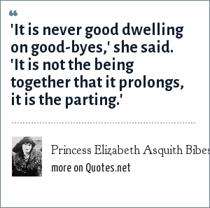 Princess Elizabeth Asquith Bibesco: 'It is never good dwelling on good-byes,' she said. 'It is not the being together that it prolongs, it is the parting.'