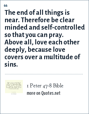 1 Peter 47-8 Bible: The end of all things is near. Therefore be clear minded and self-controlled so that you can pray. Above all, love each other deeply, because love covers over a multitude of sins.