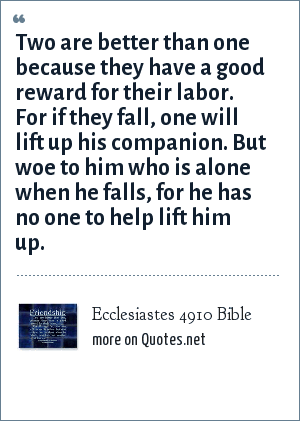 Ecclesiastes 4910 Bible: Two are better than one because they have a good reward for their labor. For if they fall, one will lift up his companion. But woe to him who is alone when he falls, for he has no one to help lift him up.