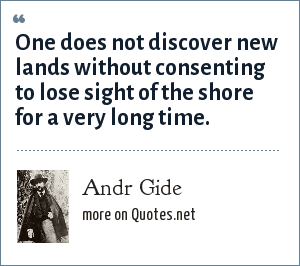 Andr Gide: One does not discover new lands without consenting to lose sight of the shore for a very long time.