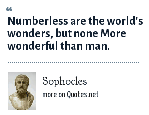 Sophocles: Numberless are the world's wonders, but none More wonderful than man.