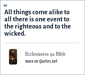 Ecclesiastes 92 Bible: All things come alike to all there is one event to the righteous and to the wicked.