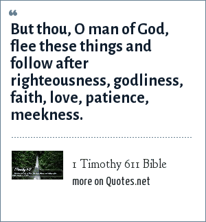 1 Timothy 611 Bible: But thou, O man of God, flee these things and follow after righteousness, godliness, faith, love, patience, meekness.