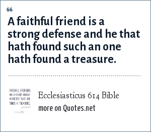 Ecclesiasticus 614 Bible: A faithful friend is a strong defense and he that hath found such an one hath found a treasure.