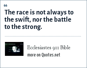 Ecclesiastes 911 Bible: The race is not always to the swift, nor the battle to the strong.