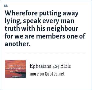Ephesians 425 Bible: Wherefore putting away lying, speak every man truth with his neighbour for we are members one of another.