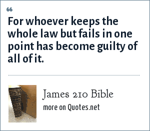 James 210 Bible: For whoever keeps the whole law but fails in one point has become guilty of all of it.