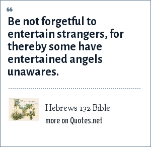 Hebrews 132 Bible: Be not forgetful to entertain strangers, for thereby some have entertained angels unawares.