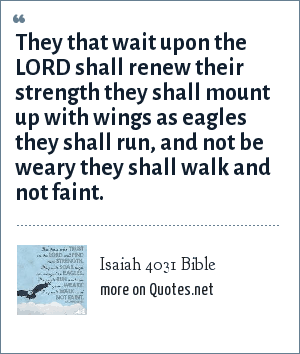 Isaiah 4031 Bible: They that wait upon the LORD shall renew their strength they shall mount up with wings as eagles they shall run, and not be weary they shall walk and not faint.
