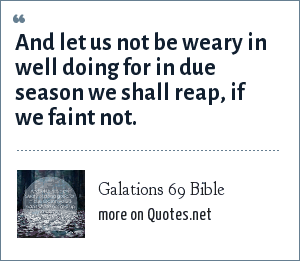 Galations 69 Bible: And let us not be weary in well doing for in due season we shall reap, if we faint not.