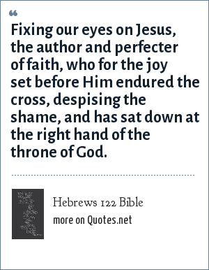Hebrews 122 Bible: Fixing our eyes on Jesus, the author and perfecter of faith, who for the joy set before Him endured the cross, despising the shame, and has sat down at the right hand of the throne of God.