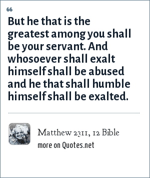 Matthew 2311, 12 Bible: But he that is the greatest among you shall be your servant. And whosoever shall exalt himself shall be abused and he that shall humble himself shall be exalted.