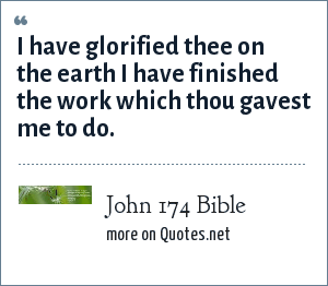John 174 Bible: I have glorified thee on the earth I have finished the work which thou gavest me to do.