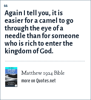 Matthew 1924 Bible: Again I tell you, it is easier for a camel to go through the eye of a needle than for someone who is rich to enter the kingdom of God.