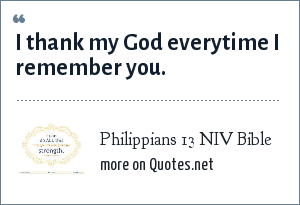 Philippians 13 NIV Bible: I thank my God everytime I remember you.
