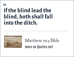 Matthew 1514 Bible: If the blind lead the blind, both shall fall into the ditch.