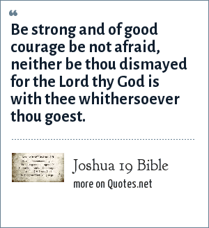 Joshua 19 Bible: Be strong and of good courage be not afraid, neither be thou dismayed for the Lord thy God is with thee whithersoever thou goest.