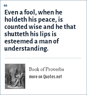 Book of Proverbs: Even a fool, when he holdeth his peace, is counted wise and he that shutteth his lips is esteemed a man of understanding.