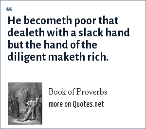 Book of Proverbs: He becometh poor that dealeth with a slack hand but the hand of the diligent maketh rich.
