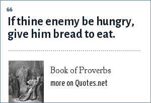 Book of Proverbs: If thine enemy be hungry, give him bread to eat.