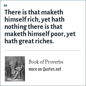 Book of Proverbs: There is that maketh himself rich, yet hath nothing there is that maketh himself poor, yet hath great riches.