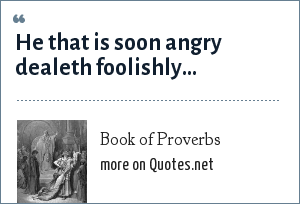Book of Proverbs: He that is soon angry dealeth foolishly...