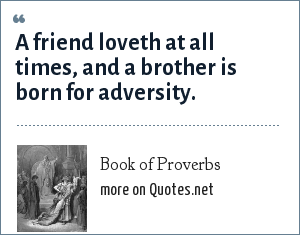 Book of Proverbs: A friend loveth at all times, and a brother is born for adversity.
