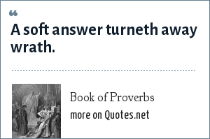 Book of Proverbs: A soft answer turneth away wrath.
