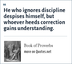 Book of Proverbs: He who ignores discipline despises himself, but whoever heeds correction gains understanding.