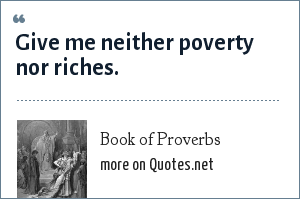 Book of Proverbs: Give me neither poverty nor riches.