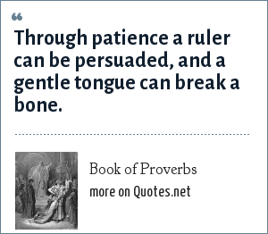 Book of Proverbs: Through patience a ruler can be persuaded, and a gentle tongue can break a bone.