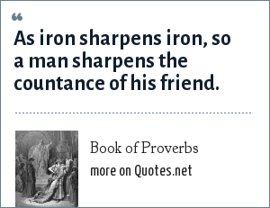 Book of Proverbs: As iron sharpens iron, so a man sharpens the countance of his friend.
