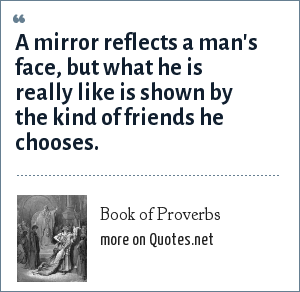 Book of Proverbs: A mirror reflects a man's face, but what he is really like is shown by the kind of friends he chooses.