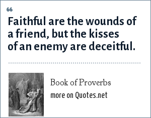 Book of Proverbs: Faithful are the wounds of a friend, but the kisses of an enemy are deceitful.