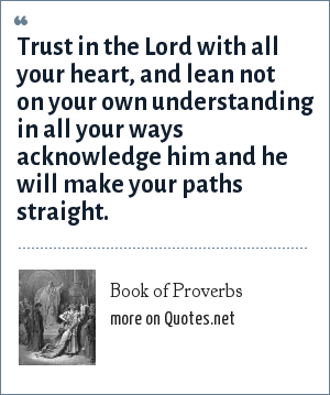 Book of Proverbs: Trust in the Lord with all your heart, and lean not on your own understanding in all your ways acknowledge him and he will make your paths straight.