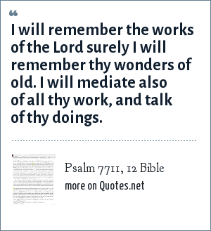 Psalm 7711, 12 Bible: I will remember the works of the Lord surely I will remember thy wonders of old. I will mediate also of all thy work, and talk of thy doings.