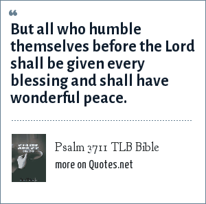 Psalm 3711 TLB Bible: But all who humble themselves before the Lord shall be given every blessing and shall have wonderful peace.