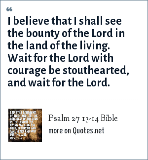 Psalm 27 13-14 Bible: I believe that I shall see the bounty of the Lord in the land of the living. Wait for the Lord with courage be stouthearted, and wait for the Lord.
