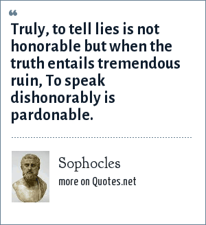 Sophocles: Truly, to tell lies is not honorable but when the truth entails tremendous ruin, To speak dishonorably is pardonable.