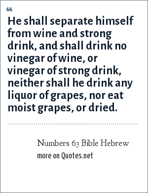 Numbers 63 Bible Hebrew: He shall separate himself from wine and strong drink, and shall drink no vinegar of wine, or vinegar of strong drink, neither shall he drink any liquor of grapes, nor eat moist grapes, or dried.