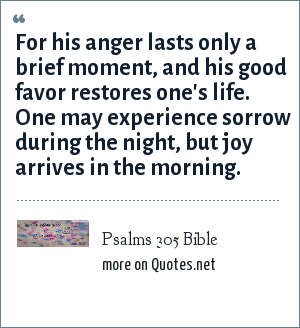 Psalms 305 Bible: For his anger lasts only a brief moment, and his good favor restores one's life. One may experience sorrow during the night, but joy arrives in the morning.