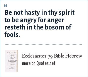 Ecclesiastes 79 Bible Hebrew: Be not hasty in thy spirit to be angry for anger resteth in the bosom of fools.