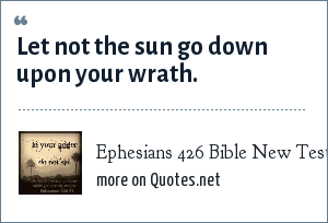 Ephesians 426 Bible New Testament: Let not the sun go down upon your wrath.