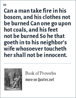 Book of Proverbs: Can a man take fire in his bosom, and his clothes not be burned Can one go upon hot coals, and his feet not be burned So he that goeth in to his neighbor's wife whosoever toucheth her shall not be innocent.