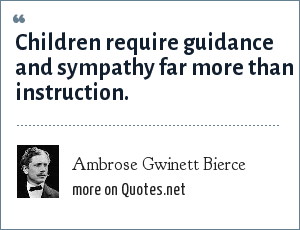 Ambrose Gwinett Bierce: Children require guidance and sympathy far more than instruction.